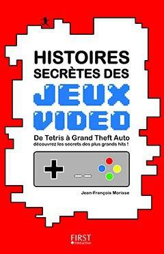 Histoires secrètes des jeux vidéo par Jean-François Morisse, First Editions