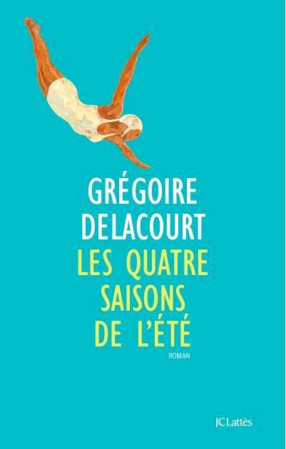 Les Quatre Saisons de l'été, Grégoire Delacourt, JC Lattès. 18,50 €.